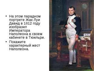 На этом парадном портрете Жак Луи Давидв 1812 году изобразил Императора Напо