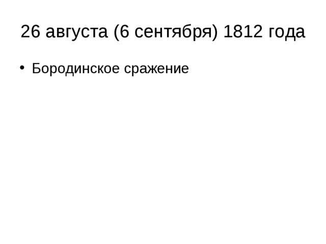 26 августа (6 сентября) 1812 года Бородинское сражение