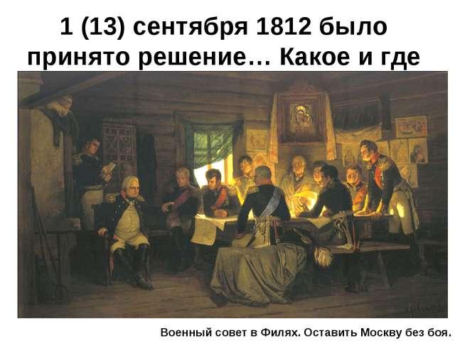 1 (13) сентября 1812 было принято решение… Какое и где Военный совет в Филях....