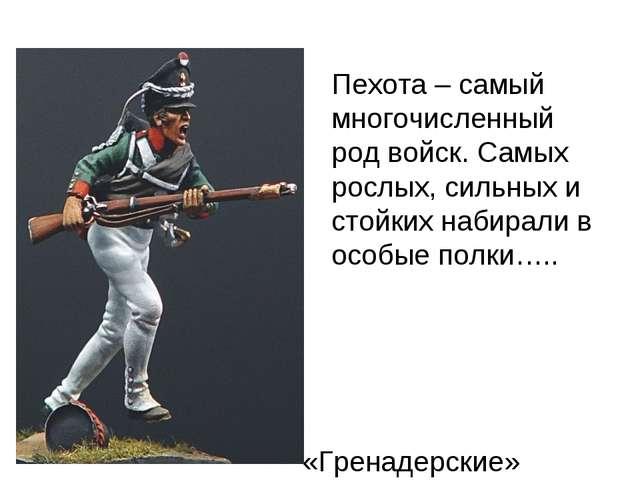 Пехота – самый многочисленный род войск. Самых рослых, сильных и стойких наби...