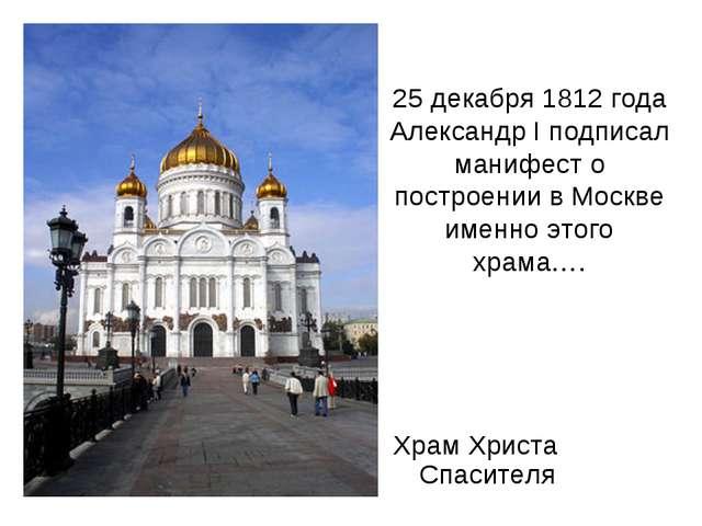 25 декабря 1812 года Александр I подписал манифест о построении в Москве имен...