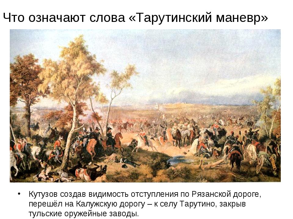 Кутузов создав видимость отступления по Рязанской дороге, перешёл на Калужску...