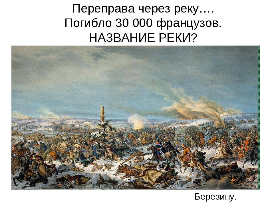 Переправа через реку…. Погибло 30 000 французов. НАЗВАНИЕ РЕКИ? Березину.