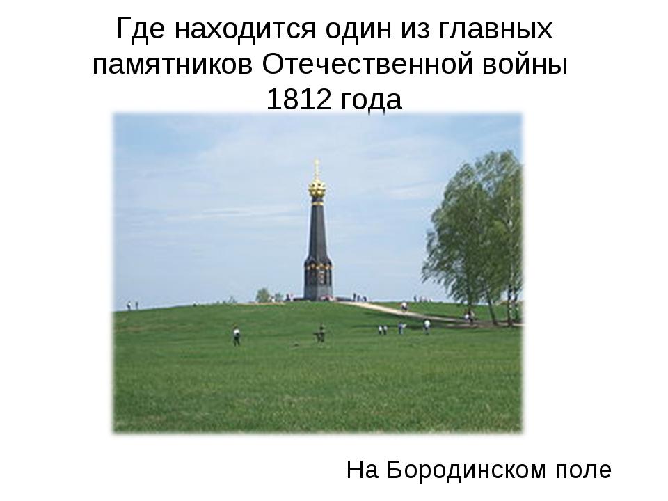 Где находится один из главных памятников Отечественной войны 1812 года На Бор...