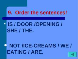 9. Order the sentences! IS / DOOR /OPENING / SHE / THE. NOT /ICE-CREAMS / WE