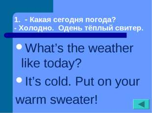 1. - Какая сегодня погода? - Холодно. Одень тёплый свитер. What's the weather