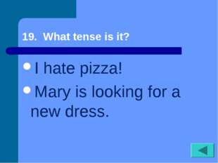 19. What tense is it? I hate pizza! Mary is looking for a new dress.