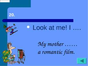 20. Look at me! I …. My mother …… a romantic film.
