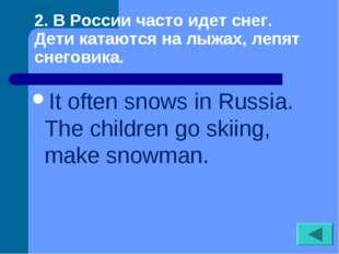 2. В России часто идет снег. Дети катаются на лыжах, лепят снеговика. It oft