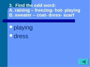 3. Find the odd word: A. raining – freezing- hot- playing B. sweater – coat-