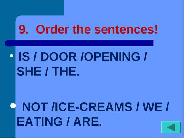 9. Order the sentences! IS / DOOR /OPENING / SHE / THE. NOT /ICE-CREAMS / WE...