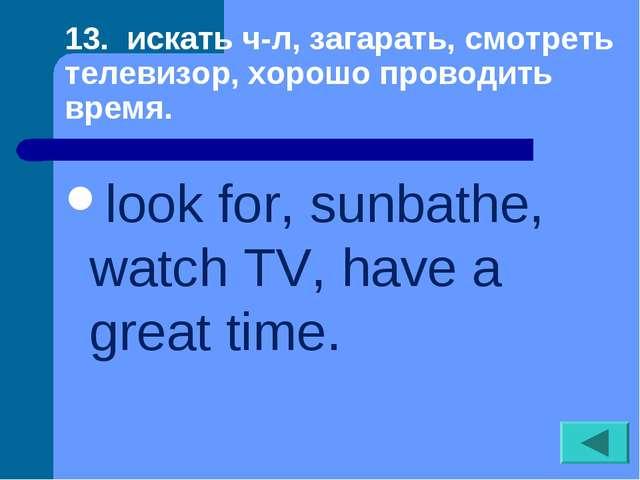 13. искать ч-л, загарать, смотреть телевизор, хорошо проводить время. look fo...