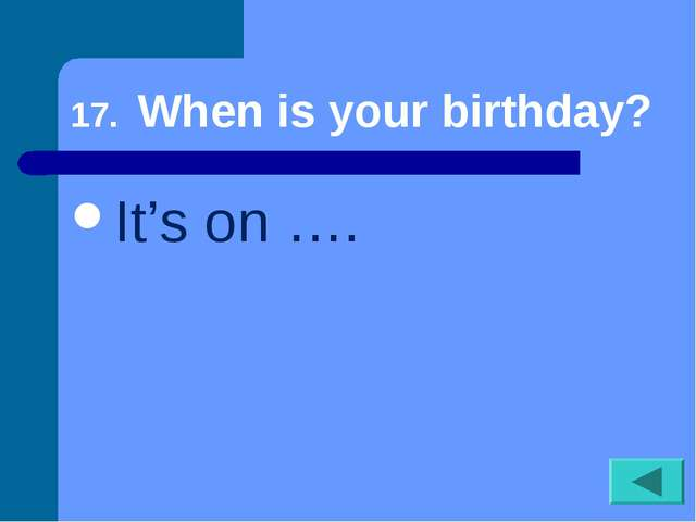 17. When is your birthday? It's on ….