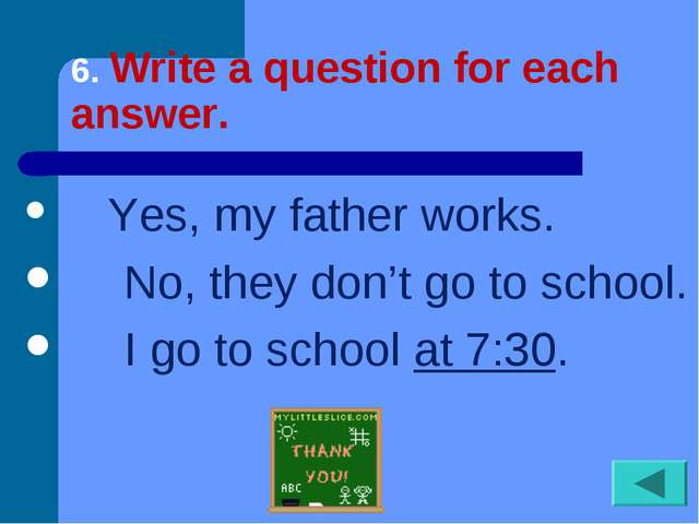 6. Write a question for each answer. Yes, my father works. No, they...