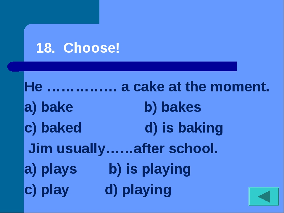 18. Choose! He …………… a cake at the moment. a) bake b) bakes...