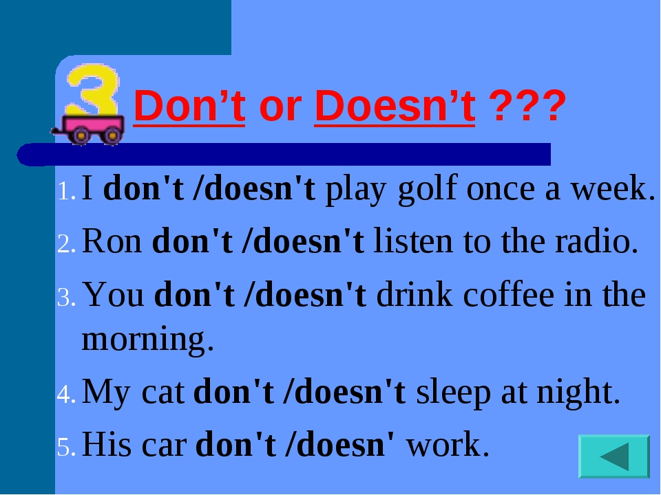 Don'torDoesn't??? Idon't /doesn'tplay golf once a week. Rondon't /does...
