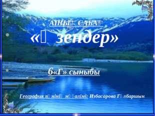 АШЫҚ САБАҚ «Өзендер» 6«Г» сыныбы География пәнінің мұғалімі: Избасарова Гүлб