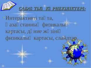 САБАҚТЫҢ КӨРНЕКІЛІКТЕРІ: Интерактивті тақта, Қазақстанның физикалық картасы,