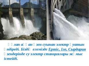 Құлап аққан өзен суынан электр қуатын өндіреді. Біздің елемізде Ертіс, Іле,