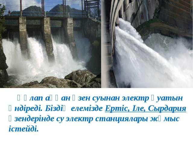 Құлап аққан өзен суынан электр қуатын өндіреді. Біздің елемізде Ертіс, Іле,...