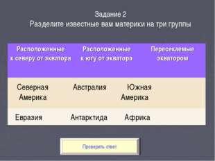 Проверить ответ Задание 2 Разделите известные вам материки на три группы Севе