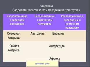 Проверить ответ Задание 3 Разделите известные вам материки на три группы Севе