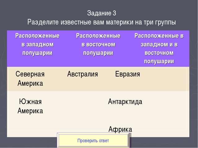 Проверить ответ Задание 3 Разделите известные вам материки на три группы Севе...