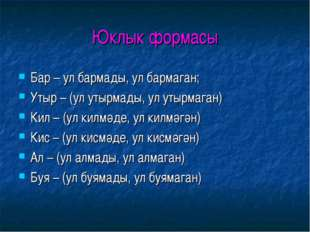 Юклык формасы Бар – ул бармады, ул бармаган; Утыр – (ул утырмады, ул утырмага