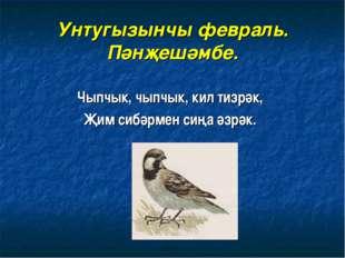 Унтугызынчы февраль. Пәнҗешәмбе. Чыпчык, чыпчык, кил тизрәк, Җим сибәрмен сиң