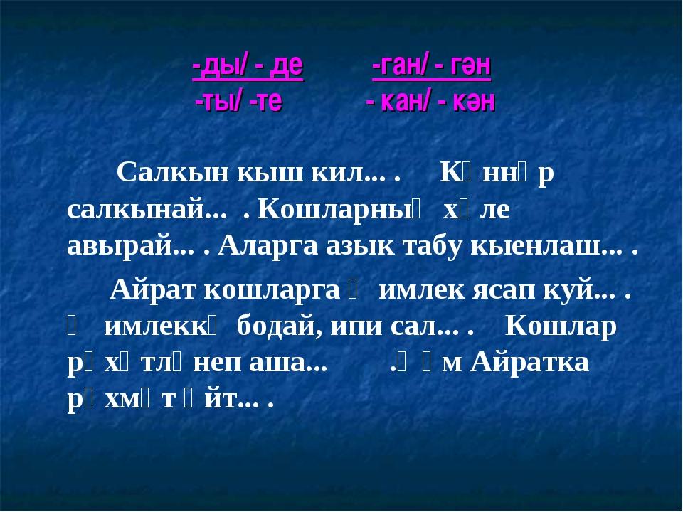 -ды/ - де -ган/ - гән -ты/ -те - кан/ - кән  Салкын кыш кил... . Көннәр сал...
