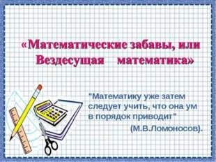 """""""Математику уже затем следует учить, что она ум в порядок приводит"""" (М.В.Ломо"""