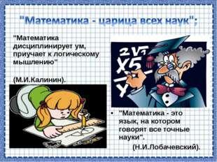 """""""Математика дисциплинирует ум, приучает к логическому мышлению"""" (М.И.Калинин)"""