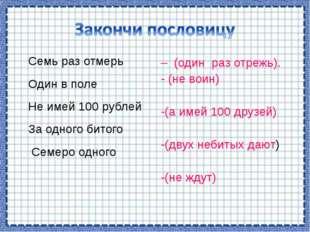 Семь раз отмерь Один в поле Не имей 100 рублей За одного битого Семеро одного