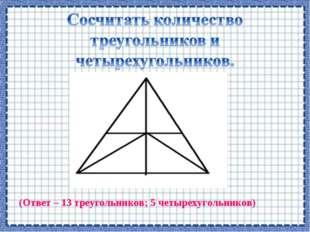 (Ответ – 13 треугольников; 5 четырехугольников)