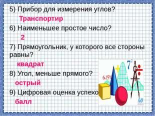 5) Прибор для измерения углов? Транспортир 6) Наименьшее простое число? 2 7)