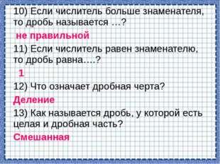 10) Если числитель больше знаменателя, то дробь называется …? не правильной 1