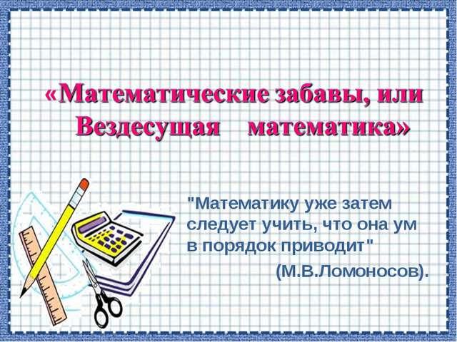 """""""Математику уже затем следует учить, что она ум в порядок приводит"""" (М.В.Ломо..."""
