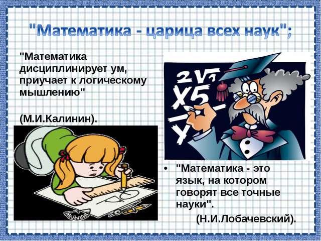 """""""Математика дисциплинирует ум, приучает к логическому мышлению"""" (М.И.Калинин)..."""