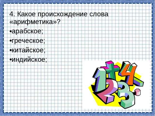 4. Какое происхождение слова «арифметика»? арабское; греческое; китайское; ин...