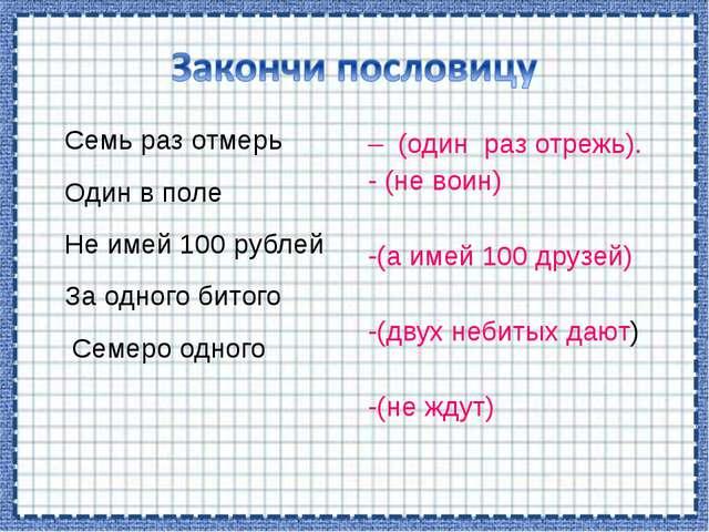 Семь раз отмерь Один в поле Не имей 100 рублей За одного битого Семеро одного...