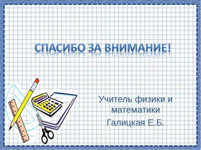 Учитель физики и математики Галицкая Е.Б.