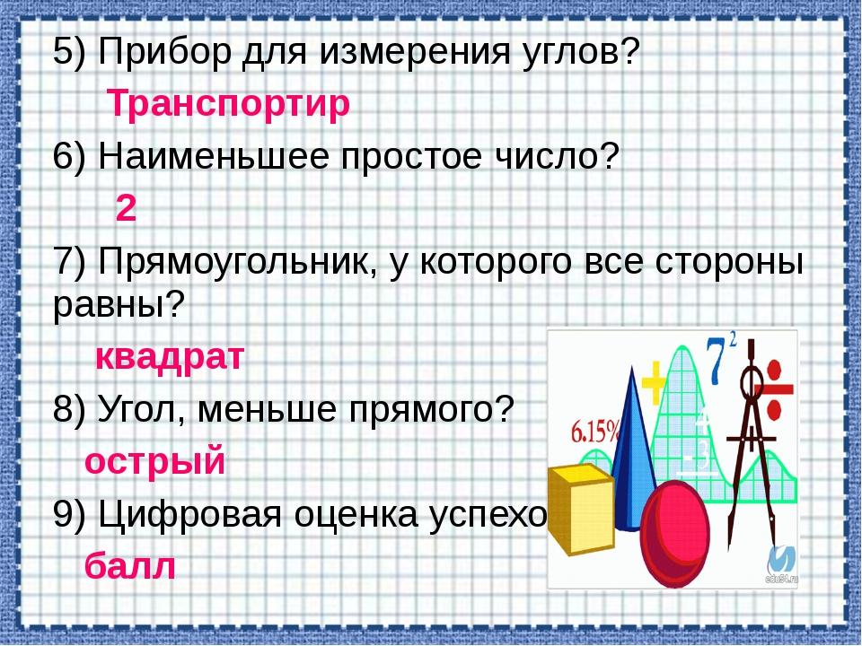 5) Прибор для измерения углов? Транспортир 6) Наименьшее простое число? 2 7)...