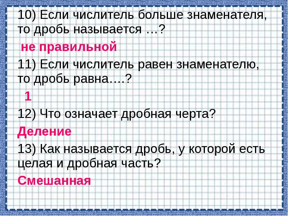 10) Если числитель больше знаменателя, то дробь называется …? не правильной 1...