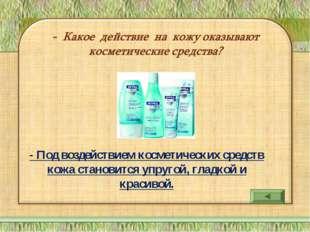 - Под воздействием косметических средств кожа становится упругой, гладкой и к