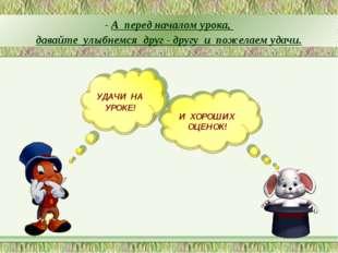 - А перед началом урока, давайте улыбнемся друг - другу и пожелаем удачи.