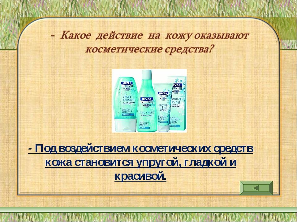 - Под воздействием косметических средств кожа становится упругой, гладкой и к...