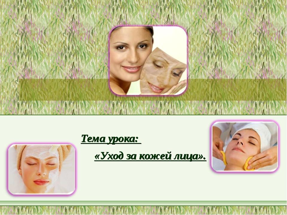 Тема урока: «Уход за кожей лица».