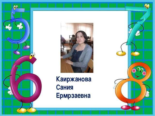 Каиржанова Сания Ермрзаевна.