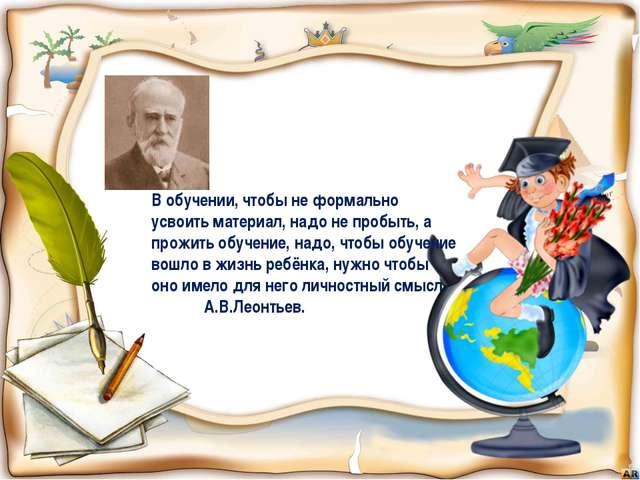 В обучении, чтобы не формально усвоить материал, надо не пробыть, а прожить о...