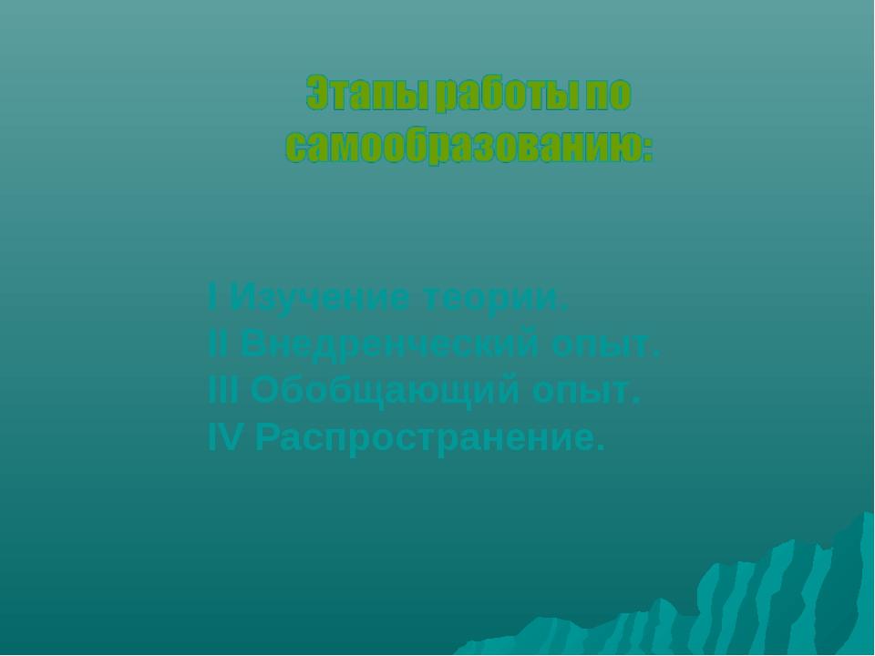 I Изучение теории. II Внедренческий опыт. III Обобщающий опыт. IV Распростран...
